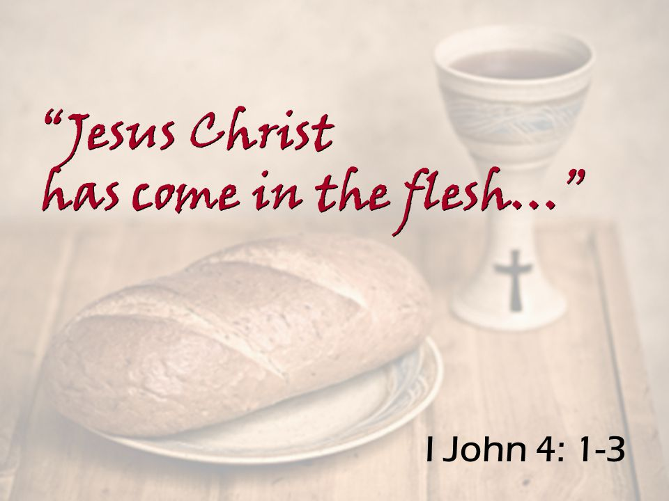 I John 4: 1-3 Jesus Christ has come in the flesh… Jesus Christ has come in the flesh…
