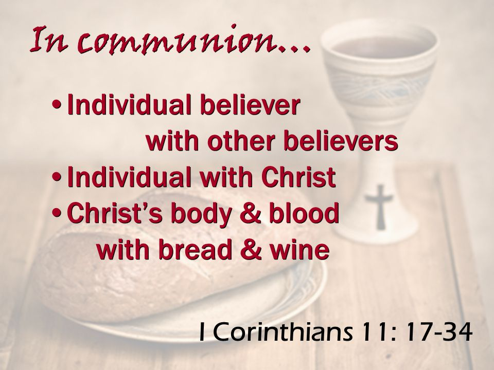 I Corinthians 11: 17-34 Individual believer with other believers Individual with Christ Christ's body & blood with bread & wine Individual believer with other believers Individual with Christ Christ's body & blood with bread & wine In communion…
