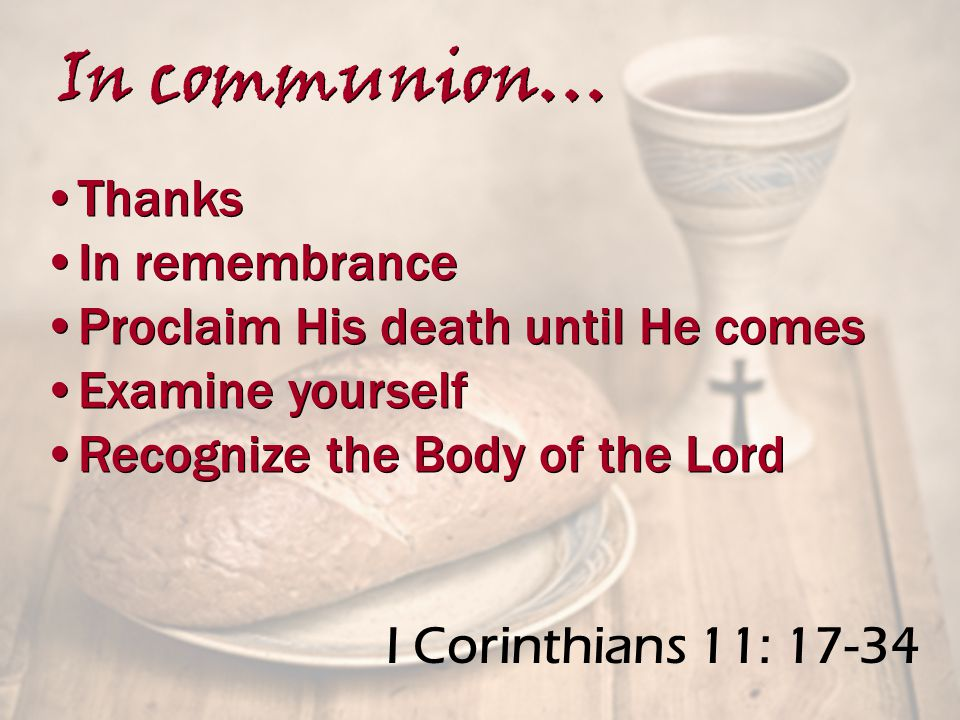 I Corinthians 11: 17-34 Thanks In remembrance Proclaim His death until He comes Examine yourself Recognize the Body of the Lord Thanks In remembrance Proclaim His death until He comes Examine yourself Recognize the Body of the Lord In communion…