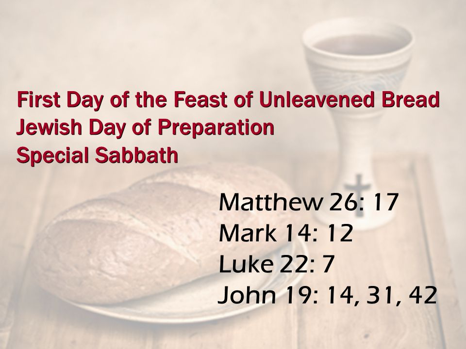 Matthew 26: 17 Mark 14: 12 Luke 22: 7 John 19: 14, 31, 42 First Day of the Feast of Unleavened Bread Jewish Day of Preparation Special Sabbath First Day of the Feast of Unleavened Bread Jewish Day of Preparation Special Sabbath