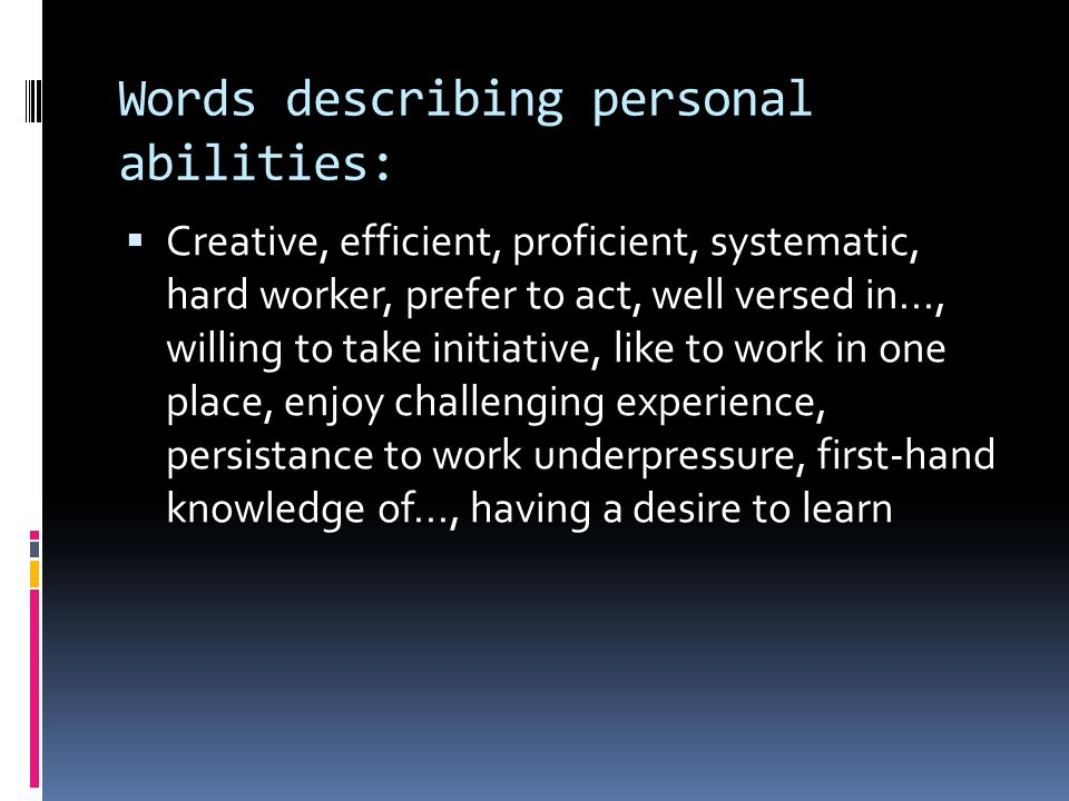 Words describing personal abilities:  Creative, efficient, proficient, systematic, hard worker, prefer to act, well versed in..., willing to take initiative, like to work in one place, enjoy challenging experience, persistance to work underpressure, first-hand knowledge of..., having a desire to learn