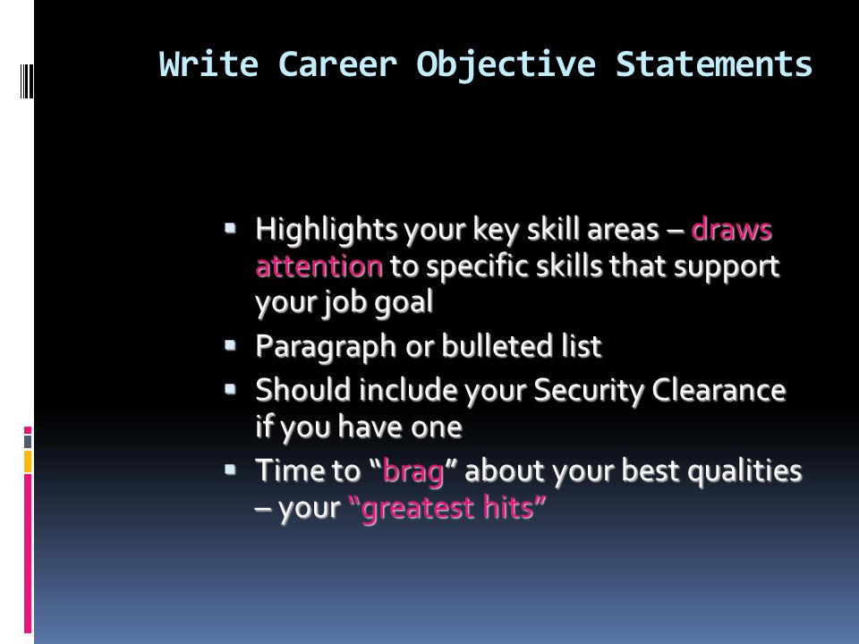 Write Career Objective Statements HHHHighlights your key skill areas – draws attention to specific skills that support your job goal PPPParagraph or bulleted list SSSShould include your Security Clearance if you have one TTTTime to brag about your best qualities – your greatest hits