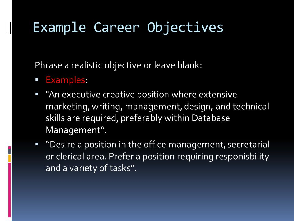 Example Career Objectives Phrase a realistic objective or leave blank:  Examples:  An executive creative position where extensive marketing, writing, management, design, and technical skills are required, preferably within Database Management .