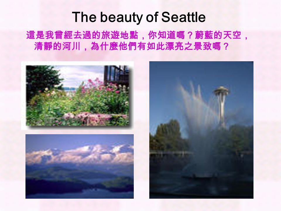 The beauty of Seattle 這是我曾經去過的旅遊地點,你知道嗎?蔚藍的天空, 清靜的河川,為什麼他們有如此漂亮之景致嗎?