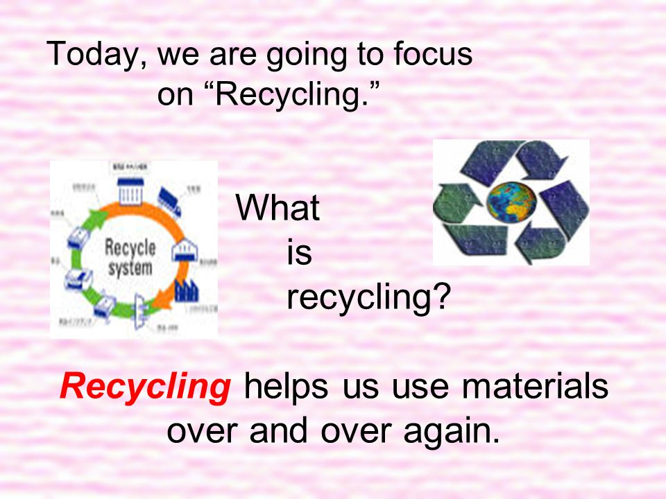 Recycling helps us use materials over and over again.