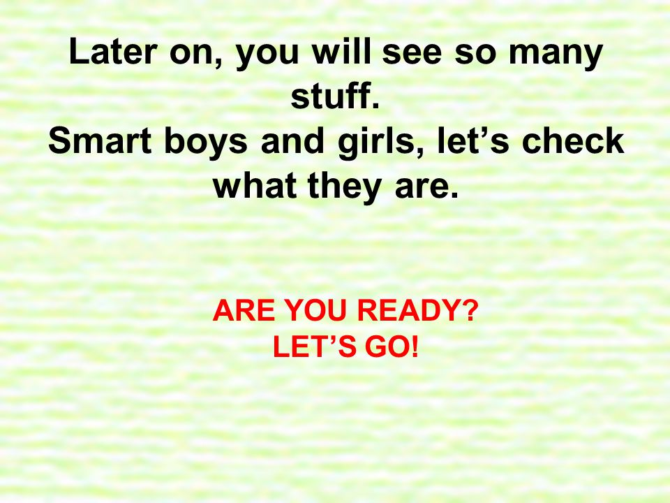 Later on, you will see so many stuff. Smart boys and girls, let's check what they are.