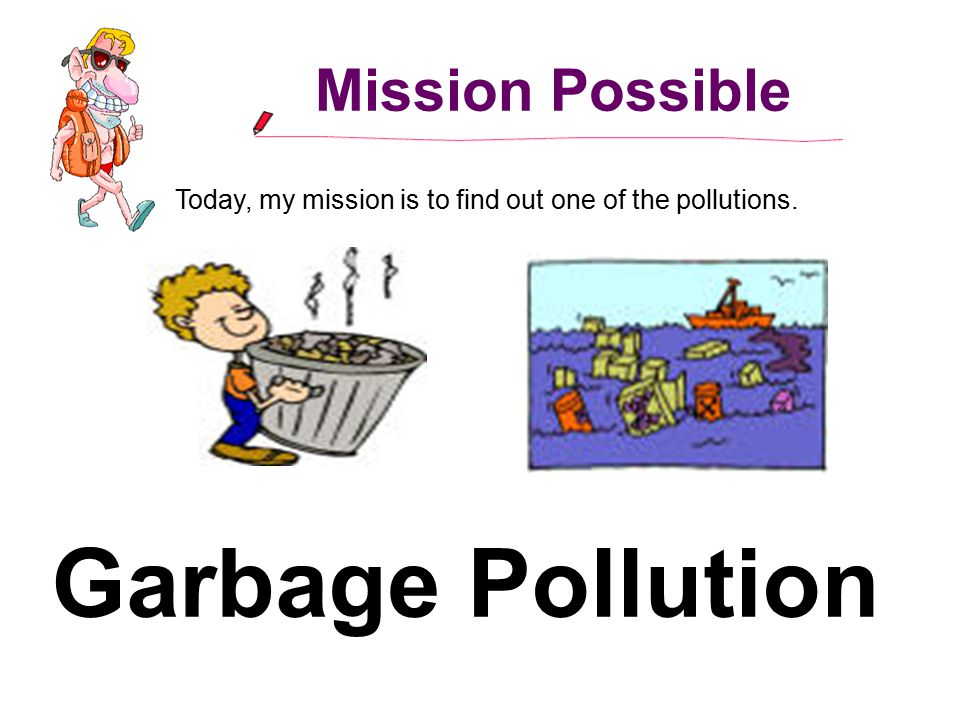 Mission Possible Today, my mission is to find out one of the pollutions. Garbage Pollution