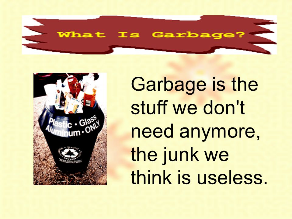 Garbage is the stuff we don t need anymore, the junk we think is useless.