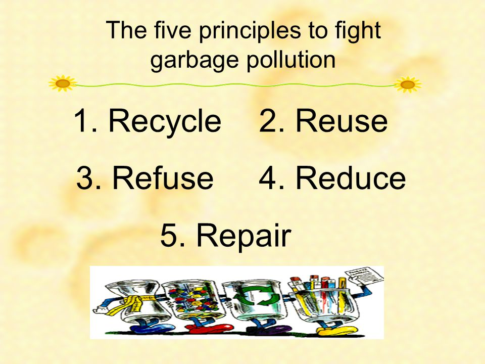 The five principles to fight garbage pollution 1. Recycle2. Reuse 3. Refuse4. Reduce 5. Repair