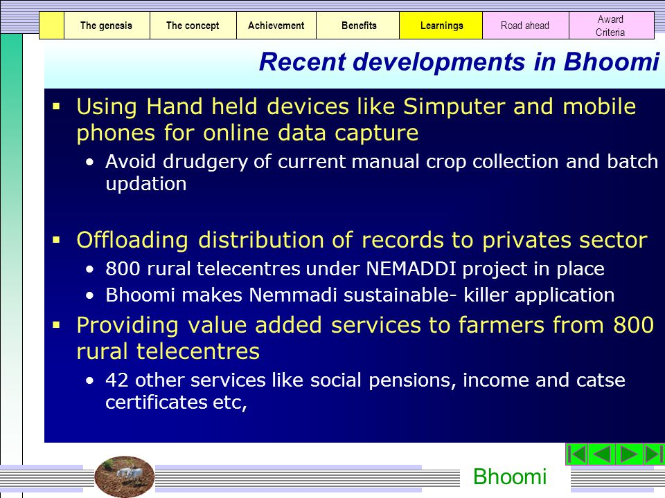Bhoomi Recent developments in Bhoomi  Using Hand held devices like Simputer and mobile phones for online data capture Avoid drudgery of current manual crop collection and batch updation  Offloading distribution of records to privates sector 800 rural telecentres under NEMADDI project in place Bhoomi makes Nemmadi sustainable- killer application  Providing value added services to farmers from 800 rural telecentres 42 other services like social pensions, income and catse certificates etc, The genesisThe conceptAchievementBenefitsThe genesisThe concept Award Criteria Learnings Road ahead
