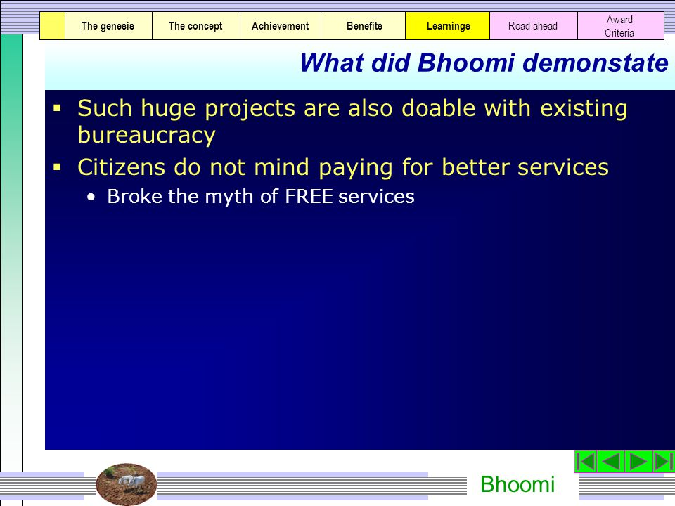 Bhoomi What did Bhoomi demonstate  Such huge projects are also doable with existing bureaucracy  Citizens do not mind paying for better services Broke the myth of FREE services The genesisThe conceptAchievementBenefitsThe genesisThe concept Award Criteria Learnings Road ahead