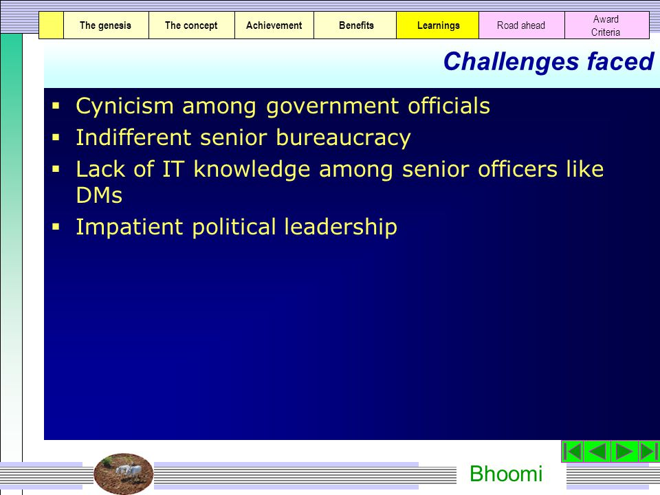 Bhoomi Challenges faced  Cynicism among government officials  Indifferent senior bureaucracy  Lack of IT knowledge among senior officers like DMs  Impatient political leadership The genesisThe conceptAchievementBenefitsThe genesisThe concept Award Criteria Learnings Road ahead