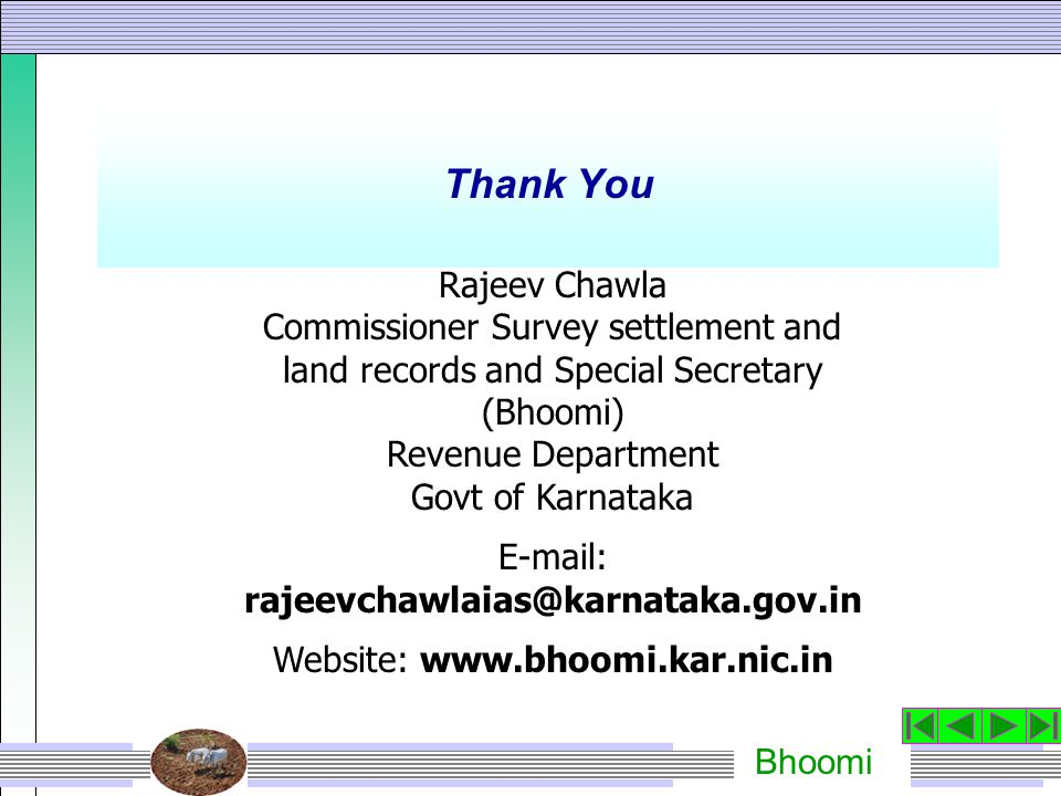 Bhoomi Thank You Rajeev Chawla Commissioner Survey settlement and land records and Special Secretary (Bhoomi) Revenue Department Govt of Karnataka E-mail: rajeevchawlaias@karnataka.gov.in Website: www.bhoomi.kar.nic.in