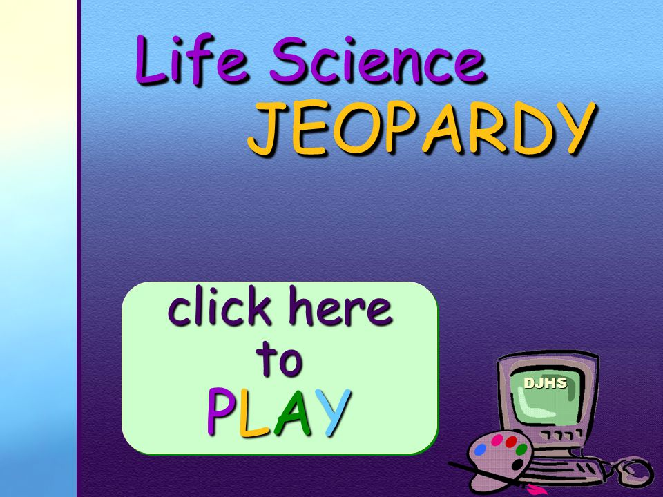 DJHS Life Science JEOPARDY JEOPARDY click here to PLAY