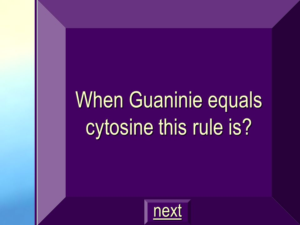 When Guaninie equals cytosine this rule is? next