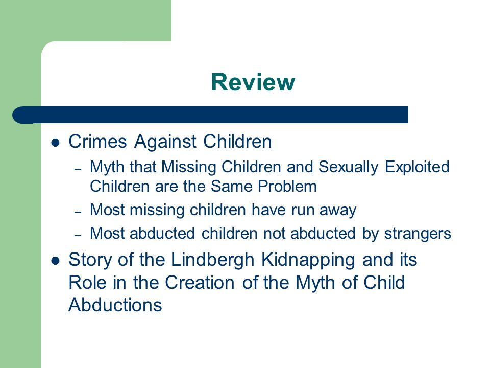 Review Crimes Against Children – Myth that Missing Children and Sexually Exploited Children are the Same Problem – Most missing children have run away – Most abducted children not abducted by strangers Story of the Lindbergh Kidnapping and its Role in the Creation of the Myth of Child Abductions
