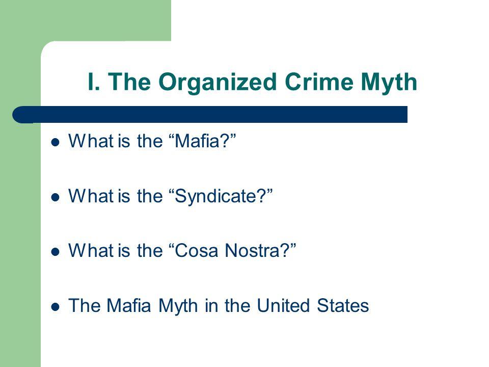 "I. The Organized Crime Myth What is the ""Mafia?"" What is the ""Syndicate?"" What is the ""Cosa Nostra?"" The Mafia Myth in the United States"