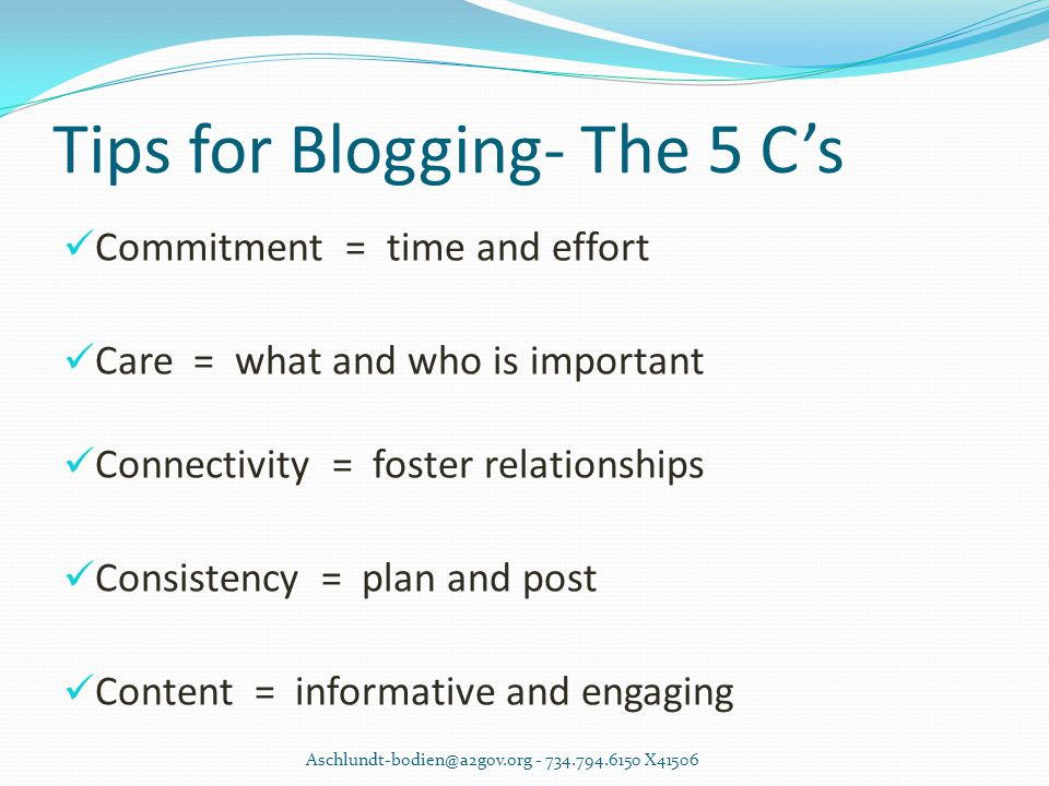 Tips for Blogging- The 5 C's Commitment = time and effort Care = what and who is important Connectivity = foster relationships Consistency = plan and post Content = informative and engaging Aschlundt-bodien@a2gov.org - 734.794.6150 X41506