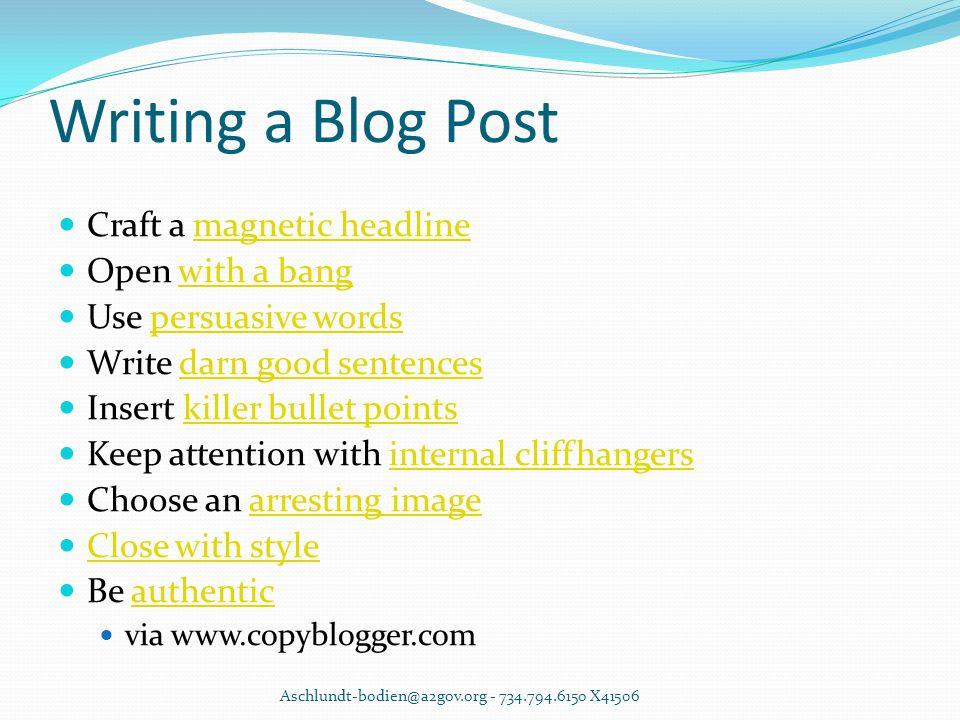 Writing a Blog Post Craft a magnetic headlinemagnetic headline Open with a bangwith a bang Use persuasive wordspersuasive words Write darn good senten