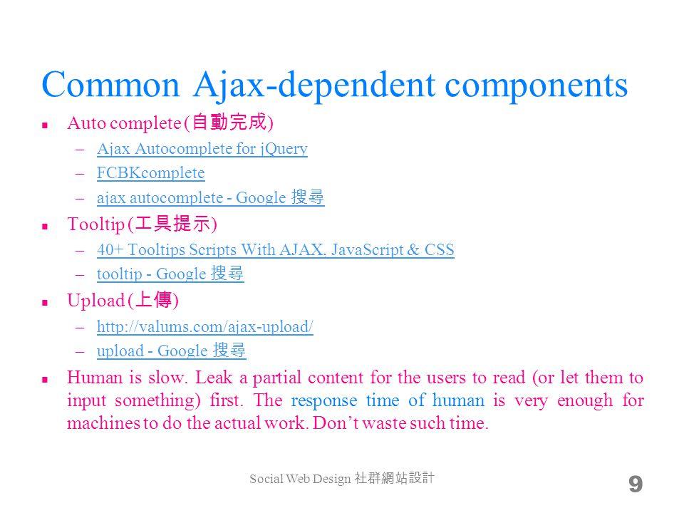 Common Ajax-dependent components Auto complete ( 自動完成 ) –Ajax Autocomplete for jQueryAjax Autocomplete for jQuery –FCBKcompleteFCBKcomplete –ajax autocomplete - Google 搜尋ajax autocomplete - Google 搜尋 Tooltip ( 工具提示 ) –40+ Tooltips Scripts With AJAX, JavaScript & CSS40+ Tooltips Scripts With AJAX, JavaScript & CSS –tooltip - Google 搜尋tooltip - Google 搜尋 Upload ( 上傳 ) –http://valums.com/ajax-upload/http://valums.com/ajax-upload/ –upload - Google 搜尋upload - Google 搜尋 Human is slow.