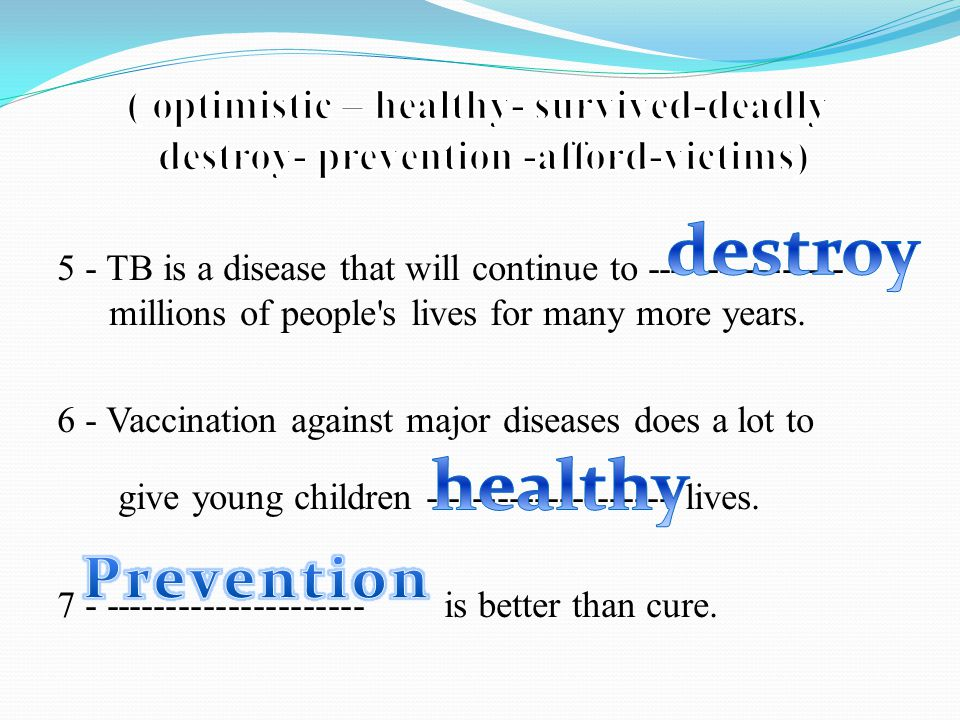 5 - TB is a disease that will continue to ---------------- millions of people s lives for many more years.