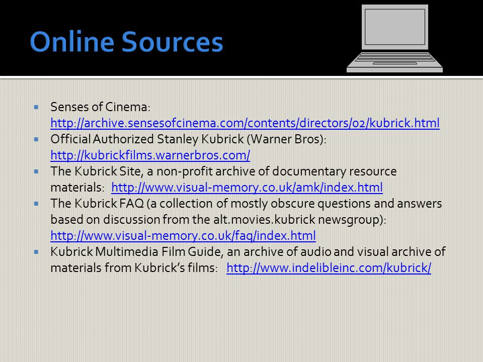  Senses of Cinema: http://archive.sensesofcinema.com/contents/directors/02/kubrick.html http://archive.sensesofcinema.com/contents/directors/02/kubrick.html  Official Authorized Stanley Kubrick (Warner Bros): http://kubrickfilms.warnerbros.com/ http://kubrickfilms.warnerbros.com/  The Kubrick Site, a non-profit archive of documentary resource materials: http://www.visual-memory.co.uk/amk/index.htmlhttp://www.visual-memory.co.uk/amk/index.html  The Kubrick FAQ (a collection of mostly obscure questions and answers based on discussion from the alt.movies.kubrick newsgroup): http://www.visual-memory.co.uk/faq/index.html http://www.visual-memory.co.uk/faq/index.html  Kubrick Multimedia Film Guide, an archive of audio and visual archive of materials from Kubrick's films: http://www.indelibleinc.com/kubrick/http://www.indelibleinc.com/kubrick/