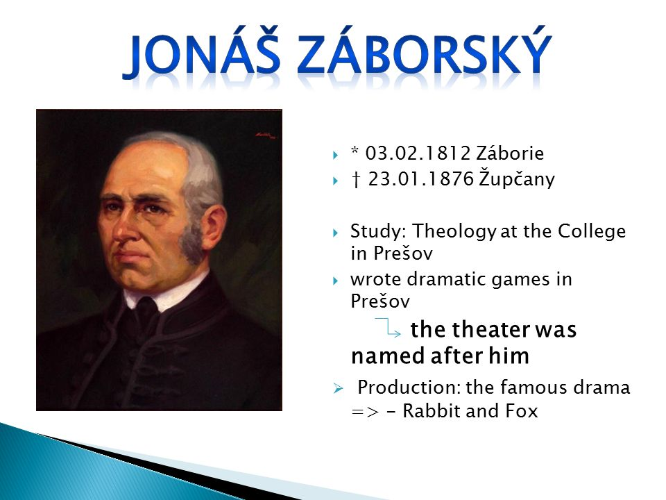 * 03.02.1812 Záborie  † 23.01.1876 Župčany  Study: Theology at the College in Prešov  wrote dramatic games in Prešov the theater was named after him  Production: the famous drama => - Rabbit and Fox