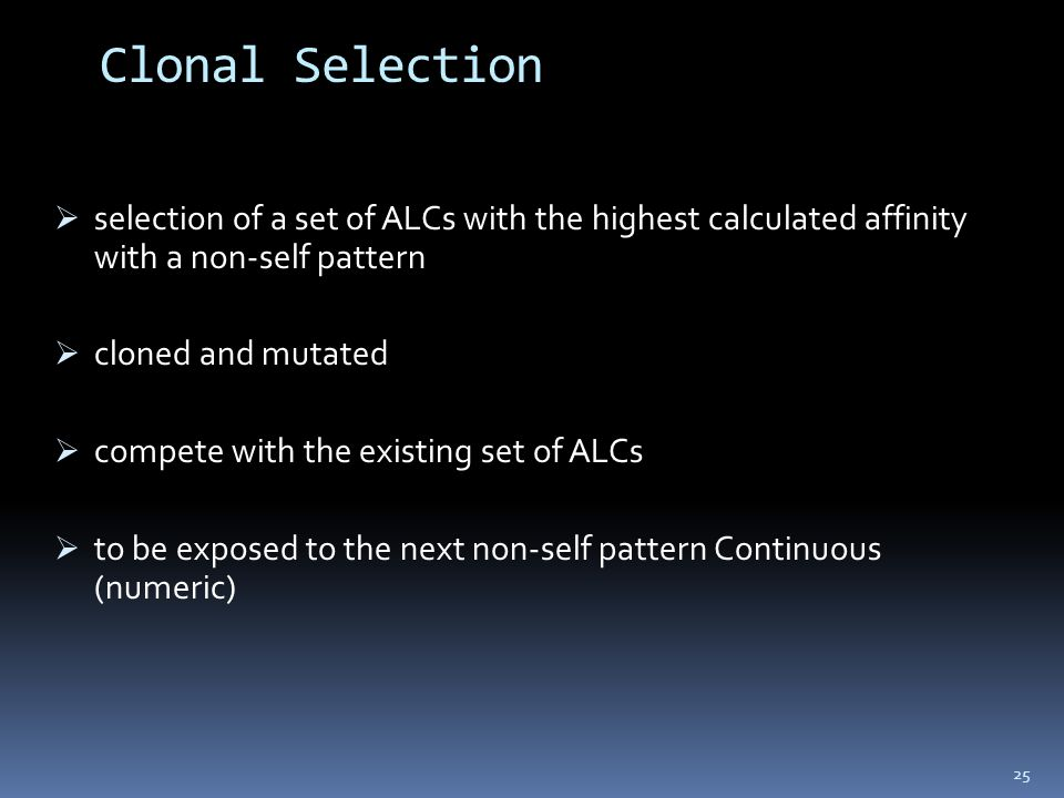 Clonal Selection  selection of a set of ALCs with the highest calculated affinity with a non-self pattern  cloned and mutated  compete with the existing set of ALCs  to be exposed to the next non-self pattern Continuous (numeric) 25