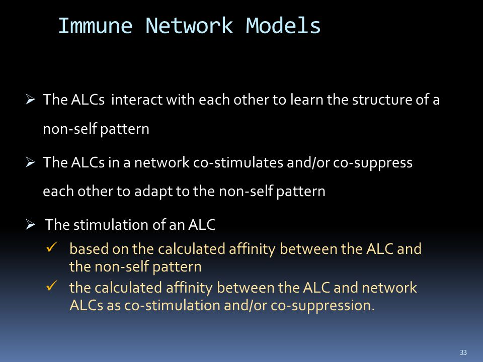 Immune Network Models  The ALCs interact with each other to learn the structure of a non-self pattern  The ALCs in a network co-stimulates and/or co-suppress each other to adapt to the non-self pattern  The stimulation of an ALC based on the calculated affinity between the ALC and the non-self pattern the calculated affinity between the ALC and network ALCs as co-stimulation and/or co-suppression.
