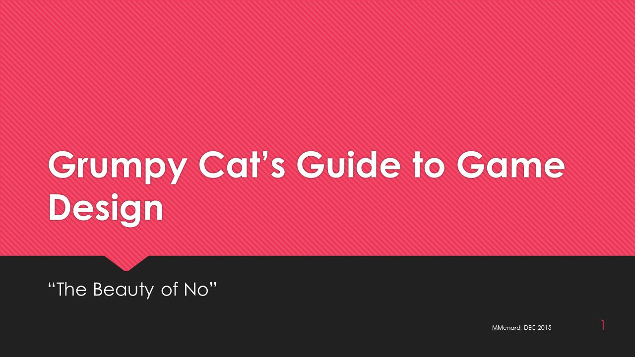 Grumpy Cat's Guide to Game Design The Beauty of No MMenard, DEC 2015 1