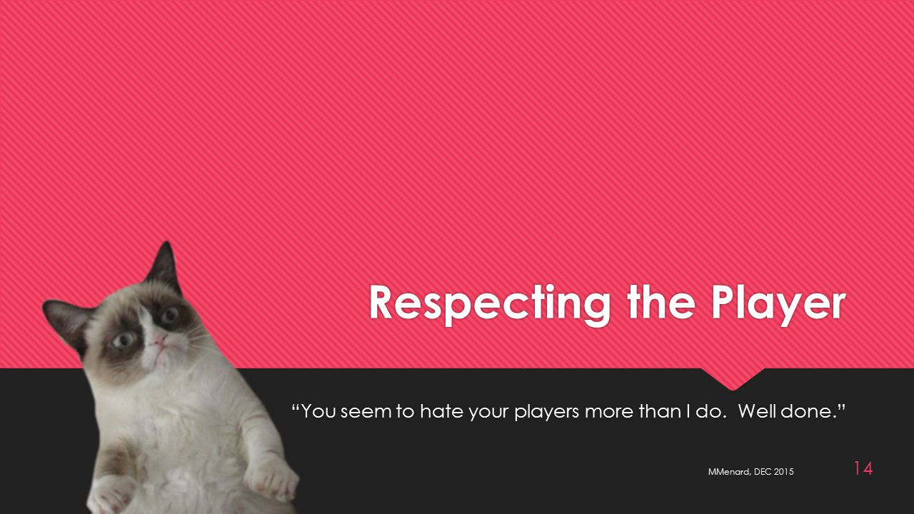 Respecting the Player You seem to hate your players more than I do.
