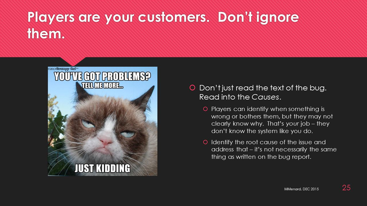 Players are your customers. Don't ignore them.  Don't just read the text of the bug.