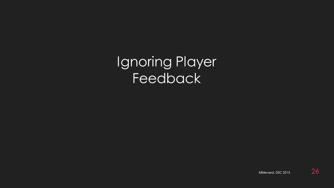 MMenard, DEC 2015 26 Ignoring Player Feedback