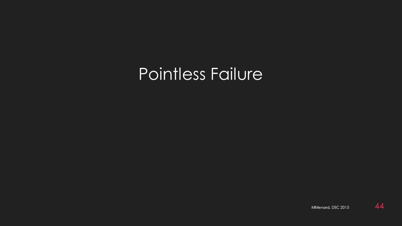 MMenard, DEC 2015 44 Pointless Failure