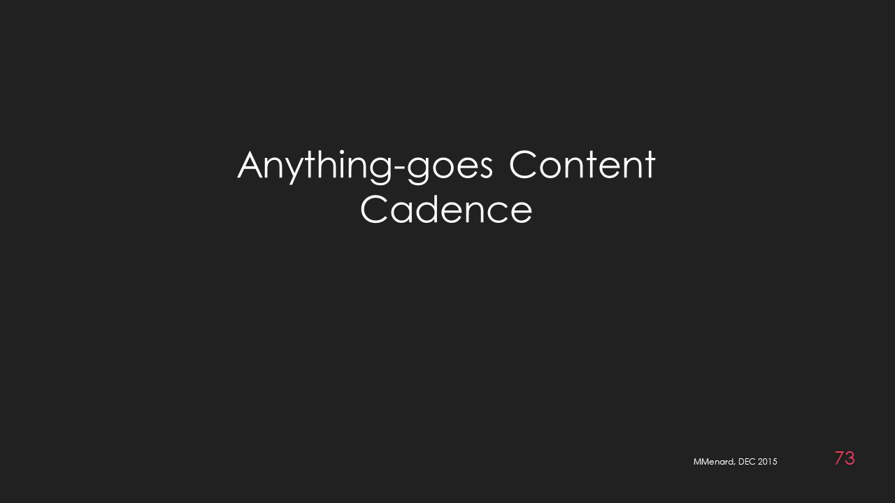MMenard, DEC 2015 73 Anything-goes Content Cadence