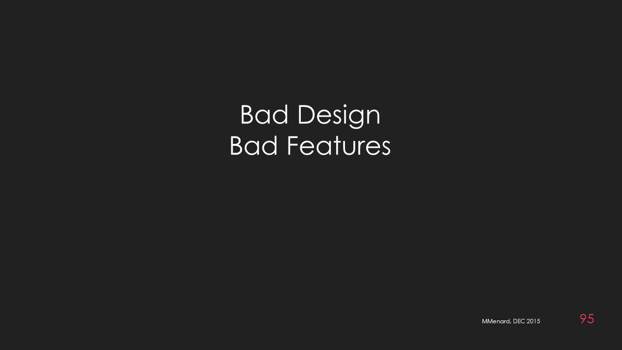 MMenard, DEC 2015 95 Bad Design Bad Features