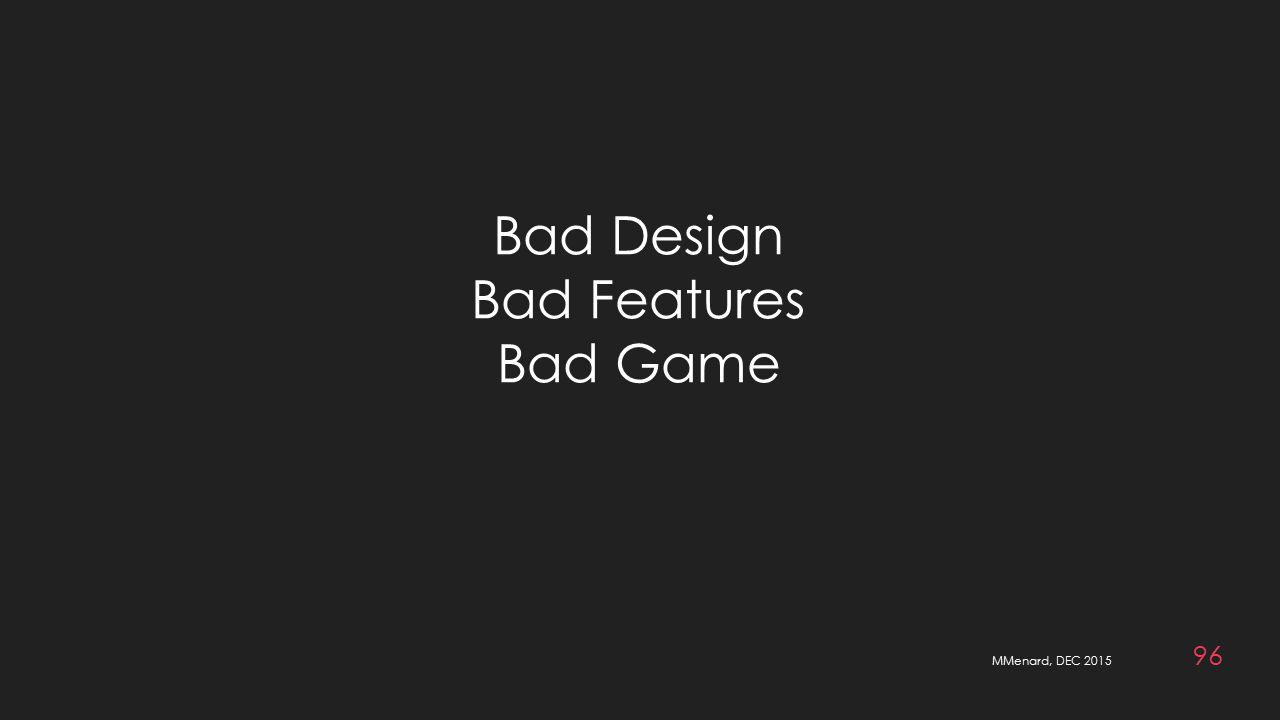 MMenard, DEC 2015 96 Bad Design Bad Features Bad Game