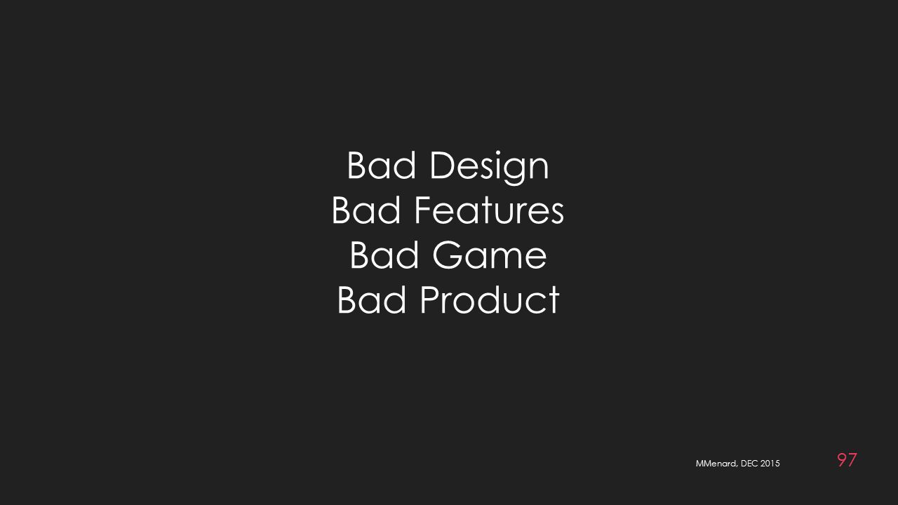 MMenard, DEC 2015 97 Bad Design Bad Features Bad Game Bad Product