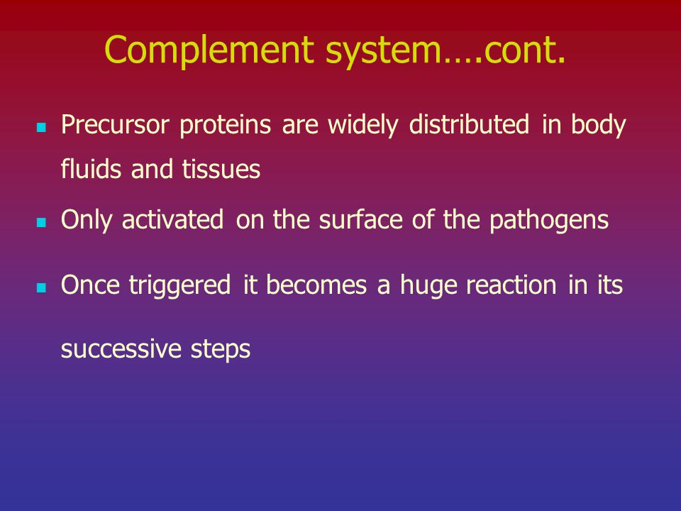 Complement system….cont. Precursor proteins are widely distributed in body fluids and tissues Only activated on the surface of the pathogens Once trig