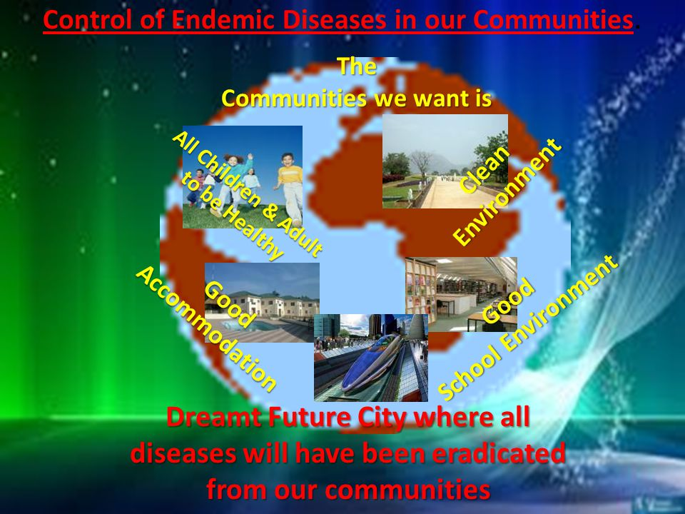 Control of Endemic Diseases in our Communities.The Communities we want is All Children & Adult to be Healthy to be Healthy Clean Environment GoodAccommodation Good School Environment Dreamt Future City where all diseases will have been eradicated from our communities