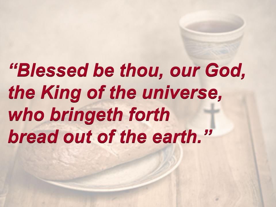 Blessed be thou, our God, the King of the universe, who bringeth forth bread out of the earth. Blessed be thou, our God, the King of the universe, who bringeth forth bread out of the earth.