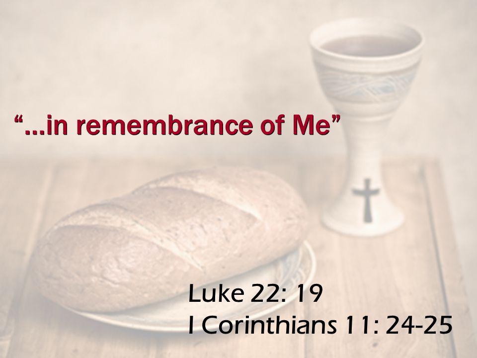 Luke 22: 19 I Corinthians 11: 24-25 …in remembrance of Me