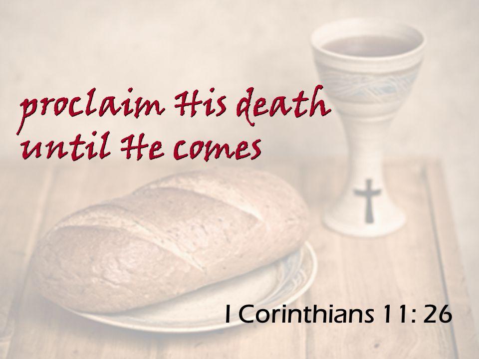 I Corinthians 11: 26 proclaim His death until He comes proclaim His death until He comes