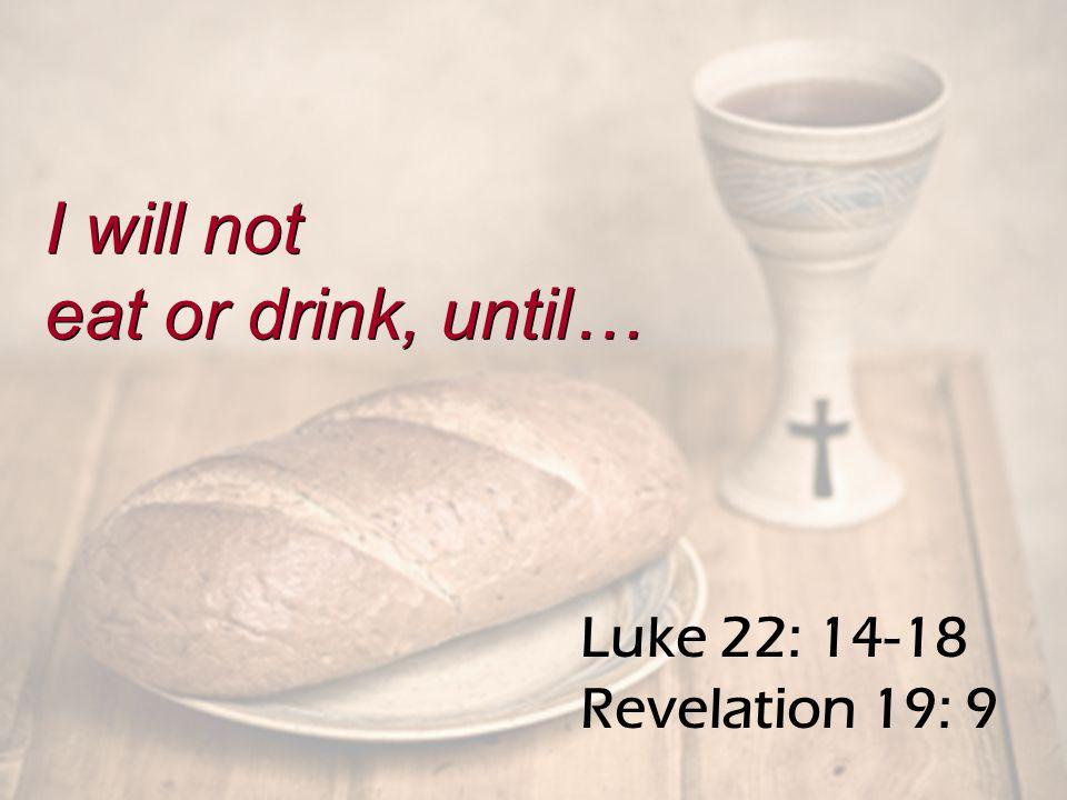Luke 22: 14-18 Revelation 19: 9 I will not eat or drink, until… I will not eat or drink, until…