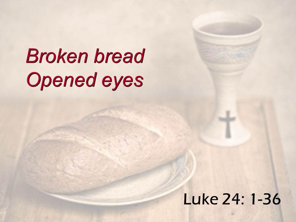 Luke 24: 1-36 Broken bread Opened eyes Broken bread Opened eyes