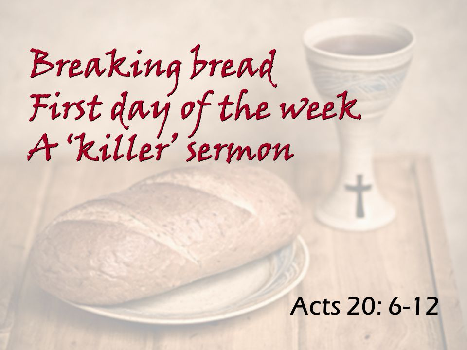 Acts 20: 6-12 Breaking bread First day of the week A 'killer' sermon Breaking bread First day of the week A 'killer' sermon