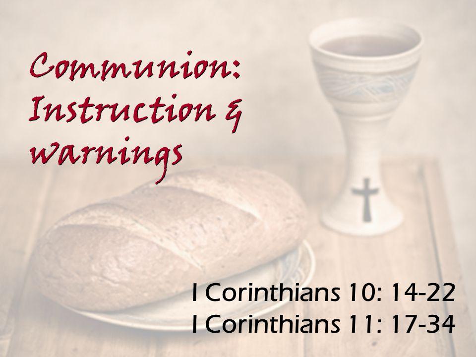 I Corinthians 10: 14-22 I Corinthians 11: 17-34 Communion: Instruction & warnings Communion: Instruction & warnings