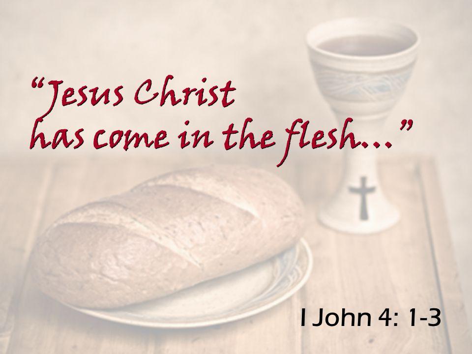 I John 4: 1-3 Jesus Christ has come in the flesh… Jesus Christ has come in the flesh…