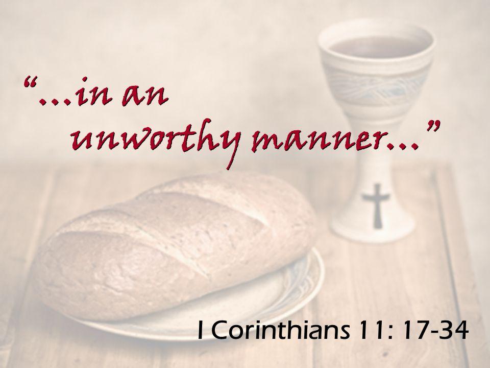 I Corinthians 11: 17-34 …in an unworthy manner… …in an unworthy manner…