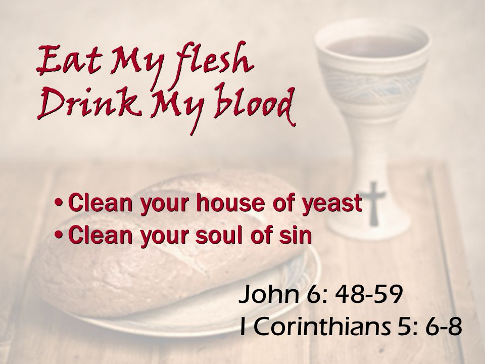 John 6: 48-59 I Corinthians 5: 6-8 Clean your house of yeast Clean your soul of sin Clean your house of yeast Clean your soul of sin Eat My flesh Drink My blood Eat My flesh Drink My blood